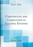 Carbureting and Combustion in Alcohol Engines (Classic Reprint) by Ernest Sorel