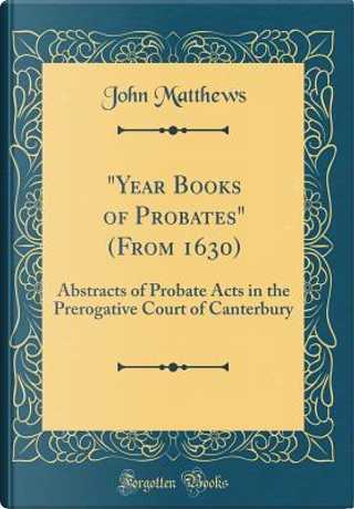 Year Books of Probates (From 1630) by John Matthews