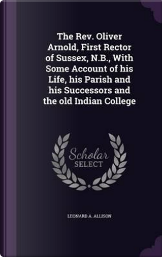 The REV. Oliver Arnold, First Rector of Sussex, N.B, with Some Account of His Life, His Parish and His Successors and the Old Indian College by Leonard A Allison