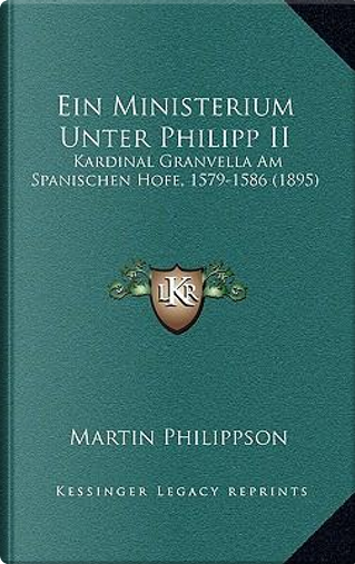 Ein Ministerium Unter Philipp II by Martin Philippson