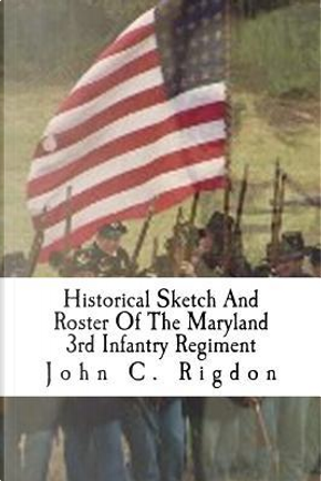 Historical Sketch And Roster Of The Maryland 3rd Infantry Regiment by John C. Rigdon