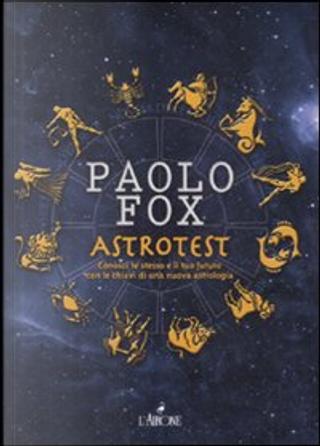 Astrotest. Conosci te stesso e il tuo futuro con le chiavi di una nuova astrologia by Paolo Fox