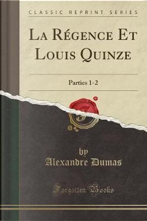 La Régence Et Louis Quinze by ALEXANDRE DUMAS