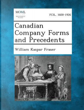 Canadian Company Forms and Precedents by William Kaspar Fraser