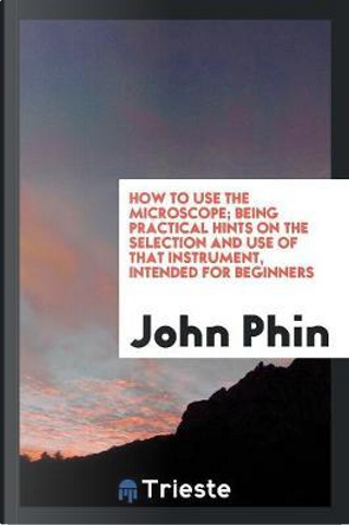 How to Use the Microscope; Being Practical Hints on the Selection and Use of That Instrument, Intended for Beginners by John Phin