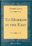 To-Morrow in the East (Classic Reprint) by Douglas Story