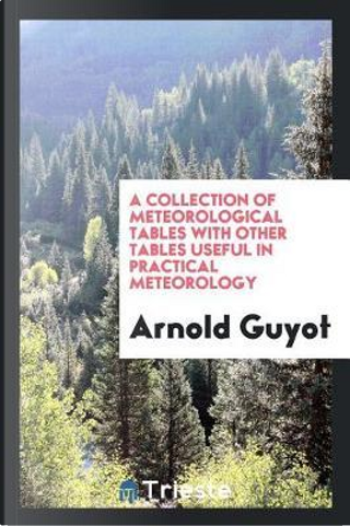 A collection of meteorological tables with other tables useful in practical meteorology by Arnold Guyot