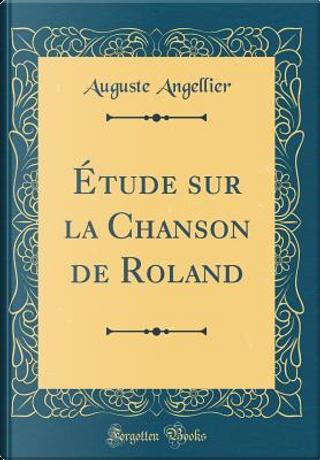 Étude sur la Chanson de Roland (Classic Reprint) by Auguste Angellier