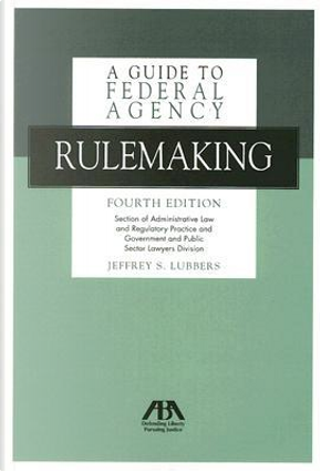 A Guide to Federal Agency Rulemaking by Jeffrey S. Lubbers