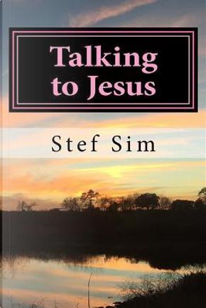 Talking to Jesus by Stef Sim