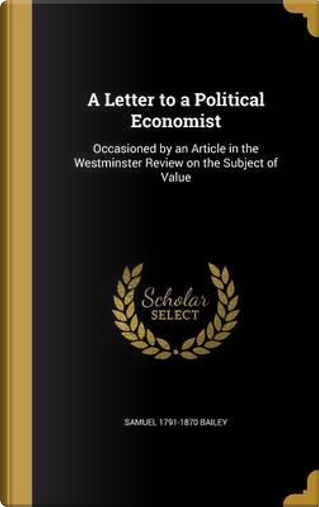 LETTER TO A POLITICAL ECONOMIS by Samuel 1791-1870 Bailey