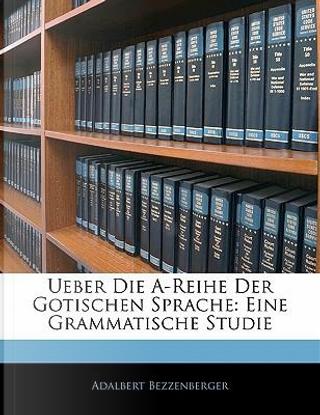 Ueber Die A-Reihe Der Gotischen Sprache by Adalbert Bezzenberger
