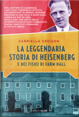 La leggendaria storia di Heisenberg e dei fisici di Farm Hall by Gabriella Greison