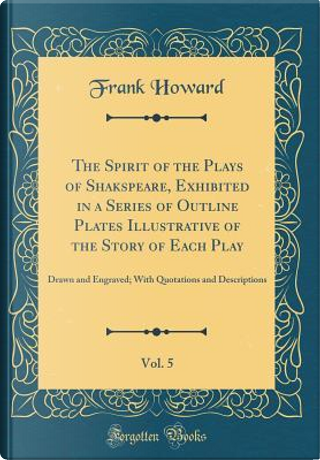 The Spirit of the Plays of Shakspeare, Exhibited in a Series of Outline Plates Illustrative of the Story of Each Play, Vol. 5 by Frank Howard