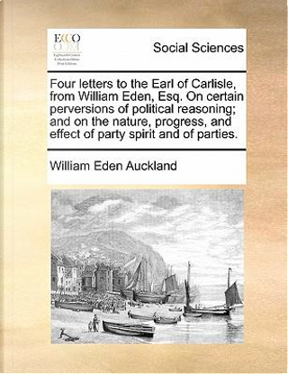 Four Letters to the Earl of Carlisle, from William Eden, Esq. on Certain Perversions of Political Reasoning; And on the Nature, Progress, and Effect o by William Eden Auckland