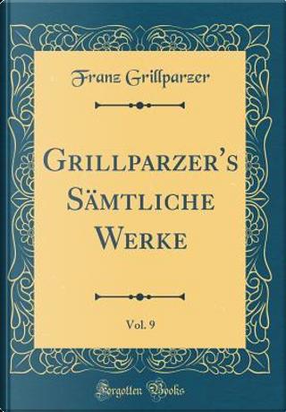 Grillparzer's Sämtliche Werke, Vol. 9 (Classic Reprint) by Franz Grillparzer