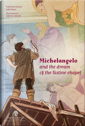 Michelangelo and the Dream of the Sistine Chapel by Jade Bajeot, Valentina Ansuini
