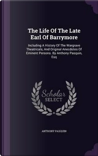 The Life of the Late Earl of Barrymore by Anthony Pasquin
