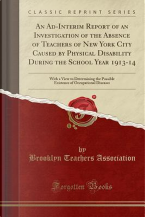An Ad-Interim Report of an Investigation of the Absence of Teachers of New York City Caused by Physical Disability During the School Year 1913-14 by Brooklyn Teachers Association