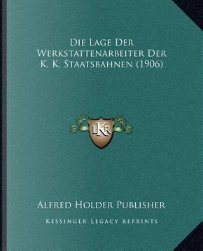 Die Lage Der Werkstattenarbeiter Der K. K. Staatsbahnen (1906) by Alfred Holder Publisher