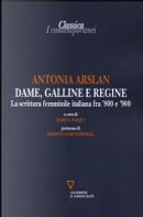 Dame, galline e regine. La scrittura femminile italiana fra '800 e '900 by Antonia Arslan