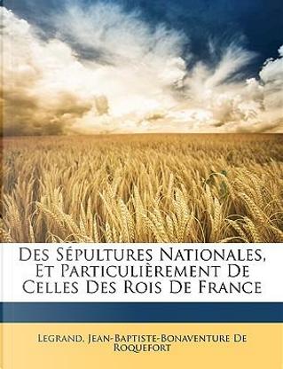 Des Spultures Nationales, Et Particulirement de Celles Des Rois de France by Legrand