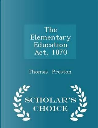 The Elementary Education ACT, 1870 - Scholar's Choice Edition by Professor Thomas Preston