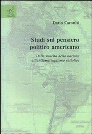 Studi sul pensiero politico americano. Dalla nascita della nazione all'antiamericanismo cattolico by Dario Caroniti