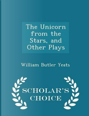 The Unicorn from the Stars, and Other Plays - Scholar's Choice Edition by William Butler Yeats