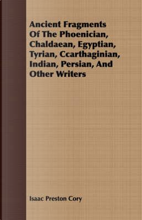 Ancient Fragments of the Phoenician, Chaldaean, Egyptian, Tyrian, Ccarthaginian, Indian, Persian, and Other Writers by Isaac Preston Cory