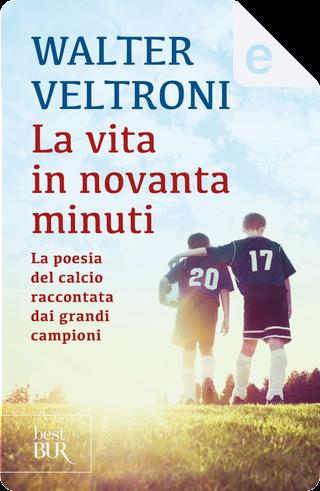 La vita in novanta minuti by Walter Veltroni