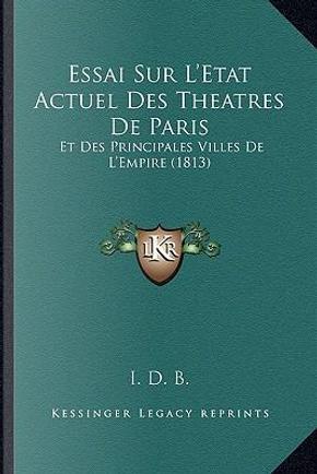Essai Sur L'Etat Actuel Des Theatres de Paris by I. D. B.