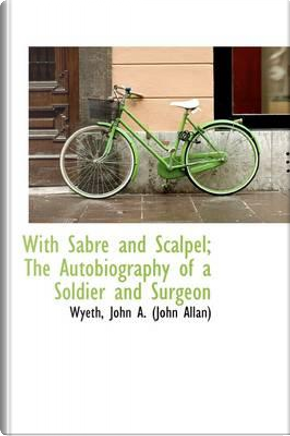 With Sabre and Scalpel; The Autobiography of a Soldier and Surgeon by Wyeth John a. (John Allan)