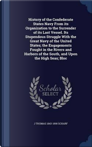 History of the Confederate States Navy from Its Organization to the Surrender of Its Last Vessel by John Thomas Scharf