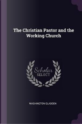 The Christian Pastor and the Working Church by Washington Gladden