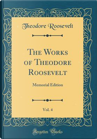 The Works of Theodore Roosevelt, Vol. 4 by Theodore Roosevelt