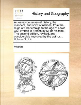 An Essay on Universal History, the Manners, and Spirit of Nations, from the Reign of Charlemaign to the Age of Lewis XIV. Written in French by M. de by Voltaire