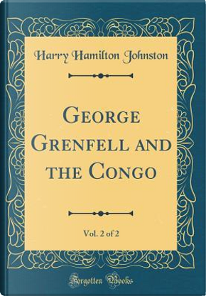 George Grenfell and the Congo, Vol. 2 of 2 (Classic Reprint) by Harry Hamilton Johnston