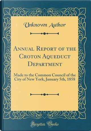 Annual Report of the Croton Aqueduct Department by Author Unknown