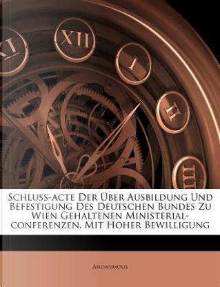 Schluss-Acte Der Uber Ausbildung Und Befestigung Des Deutschen Bundes Zu Wien Gehaltenen Ministerial-Conferenzen. Mit Hoher Bewilligung by ANONYMOUS