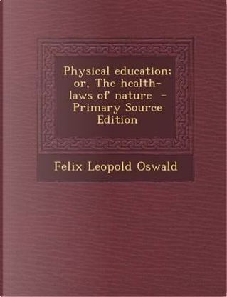 Physical Education; Or, the Health-Laws of Nature by Felix Leopold Oswald