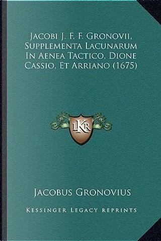 Jacobi J. F. F. Gronovii, Supplementa Lacunarum in Aenea Tactico, Dione Cassio, Et Arriano (1675) by Jacobus Gronovius