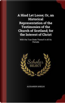 A Hind Let Loose; Or, an Historical Representation of the Testimonies of the Church of Scotland; For the Interest of Christ by Alexander Shields