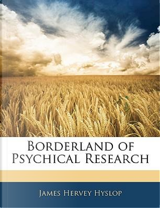 Borderland of Psychical Research by James Hervey Hyslop