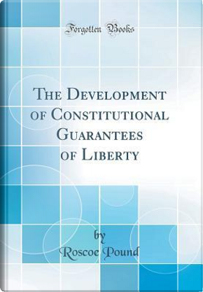 The Development of Constitutional Guarantees of Liberty (Classic Reprint) by Roscoe Pound