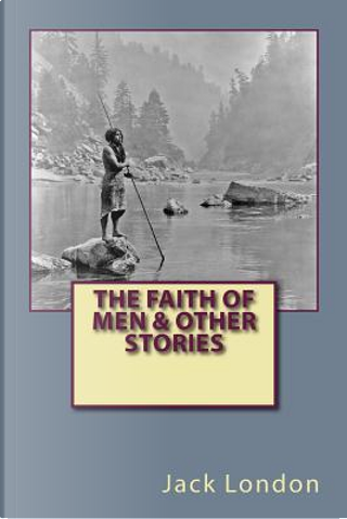 The Faith of Men & Other Stories by Jack London