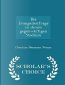 Die Evangelienfrage in Ihrem Gegenwartigen Stadium - Scholar's Choice Edition by Christian Hermann Weisse