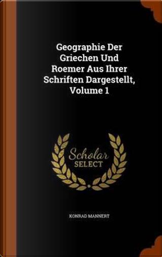 Geographie Der Griechen Und Roemer Aus Ihrer Schriften Dargestellt, Volume 1 by Konrad Mannert