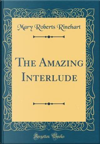 The Amazing Interlude (Classic Reprint) by Mary Roberts Rinehart