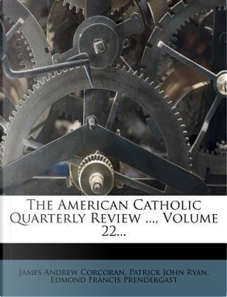 The American Catholic Quarterly Review ..., Volume 22... by James Andrew Corcoran
